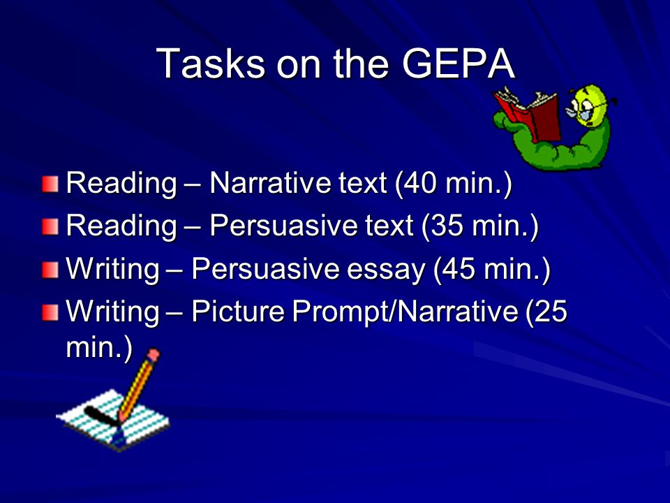 Tasks on the GEPA Reading – Narrative text (40 min.) Reading – Persuasive text (35 min.) Writing – Persuasive essay (45 min.) Writing – Picture Prompt/Narrative (25 min.)