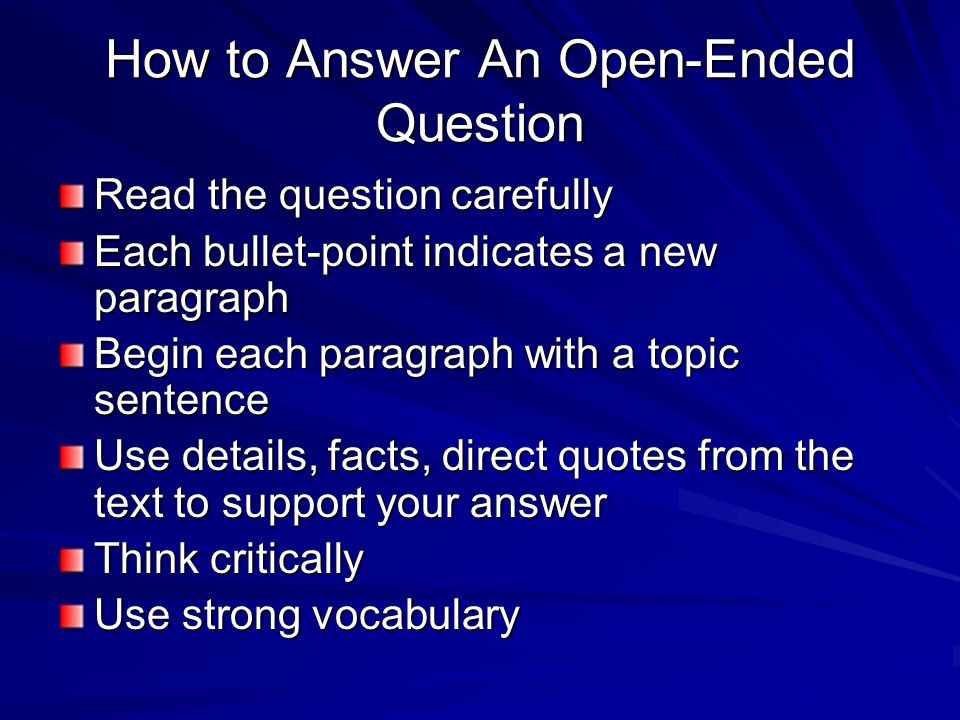 How to Answer An Open-Ended Question Read the question carefully Each bullet-point indicates a new paragraph Begin each paragraph with a topic sentence Use details, facts, direct quotes from the text to support your answer Think critically Use strong vocabulary