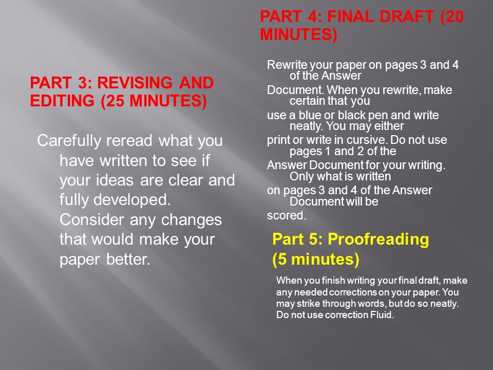 PART 3: REVISING AND EDITING (25 MINUTES) PART 4: FINAL DRAFT (20 MINUTES) Carefully reread what you have written to see if your ideas are clear and fully developed.
