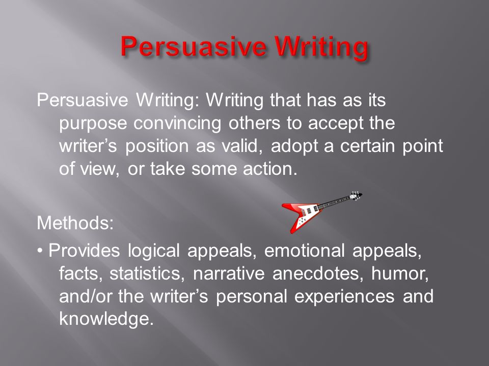 Persuasive Writing: Writing that has as its purpose convincing others to accept the writer's position as valid, adopt a certain point of view, or take some action.