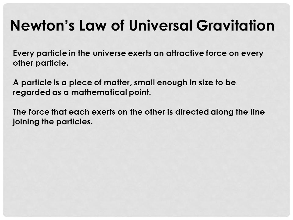 Newton ' s Law of Universal Gravitation Every particle in the universe exerts an attractive force on every other particle.