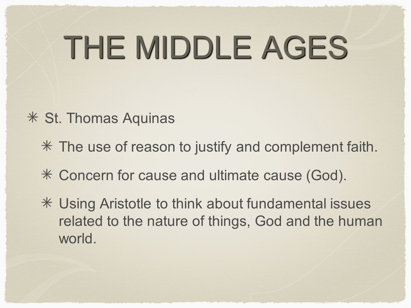 THE MIDDLE AGES St. Thomas Aquinas The use of reason to justify and complement faith.