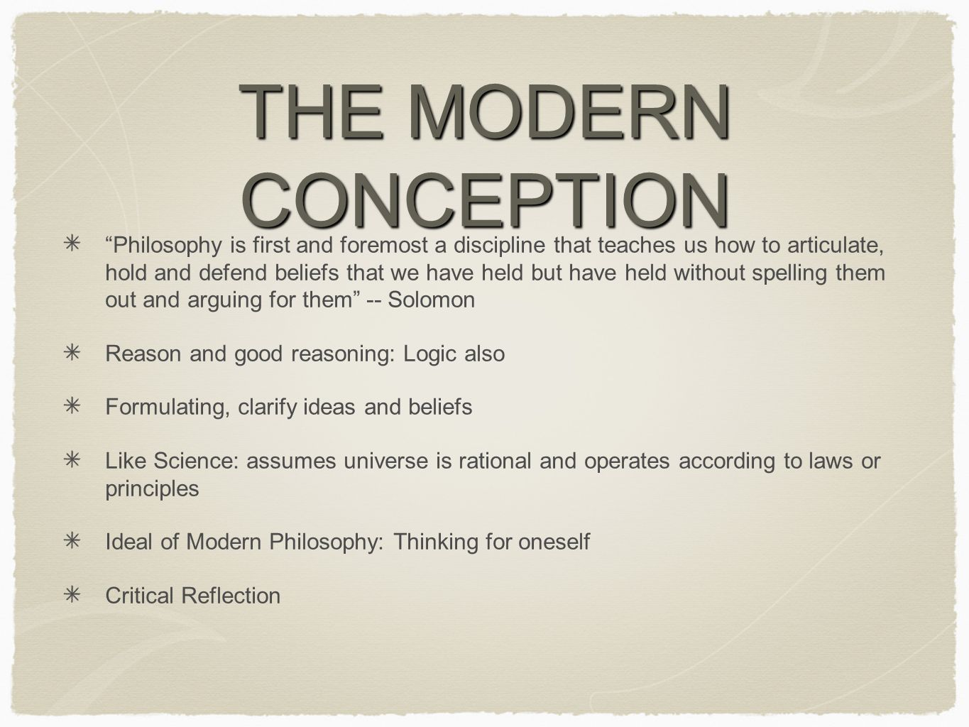 THE MODERN CONCEPTION Philosophy is first and foremost a discipline that teaches us how to articulate, hold and defend beliefs that we have held but have held without spelling them out and arguing for them -- Solomon Reason and good reasoning: Logic also Formulating, clarify ideas and beliefs Like Science: assumes universe is rational and operates according to laws or principles Ideal of Modern Philosophy: Thinking for oneself Critical Reflection