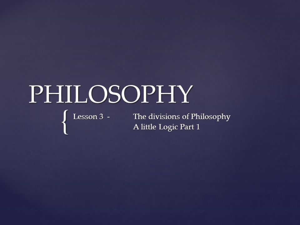 { PHILOSOPHY Lesson 3 -The divisions of Philosophy A little Logic Part 1
