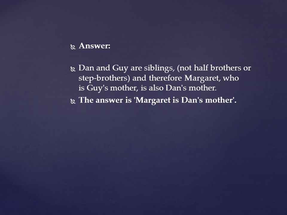   Answer:   Dan and Guy are siblings, (not half brothers or step-brothers) and therefore Margaret, who is Guy s mother, is also Dan s mother.