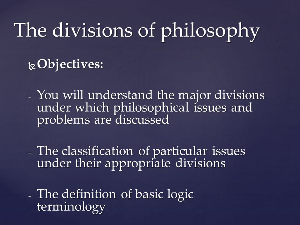  Objectives: - You will understand the major divisions under which philosophical issues and problems are discussed - The classification of particular issues under their appropriate divisions - The definition of basic logic terminology The divisions of philosophy