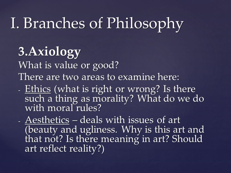3.Axiology What is value or good.