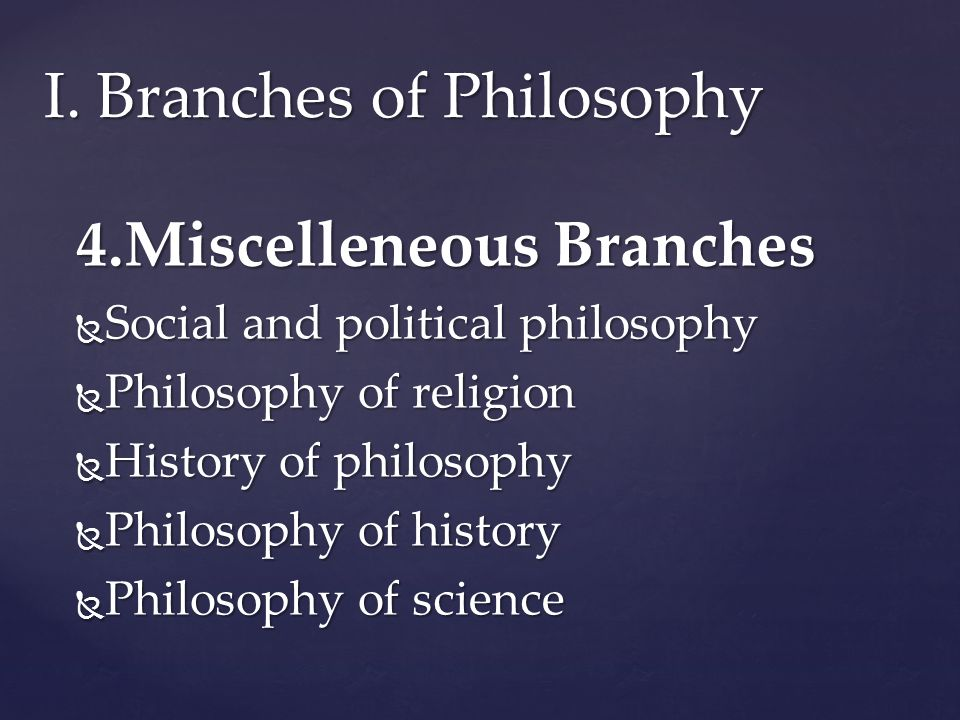 4.Miscelleneous Branches  Social and political philosophy  Philosophy of religion  History of philosophy  Philosophy of history  Philosophy of science I.