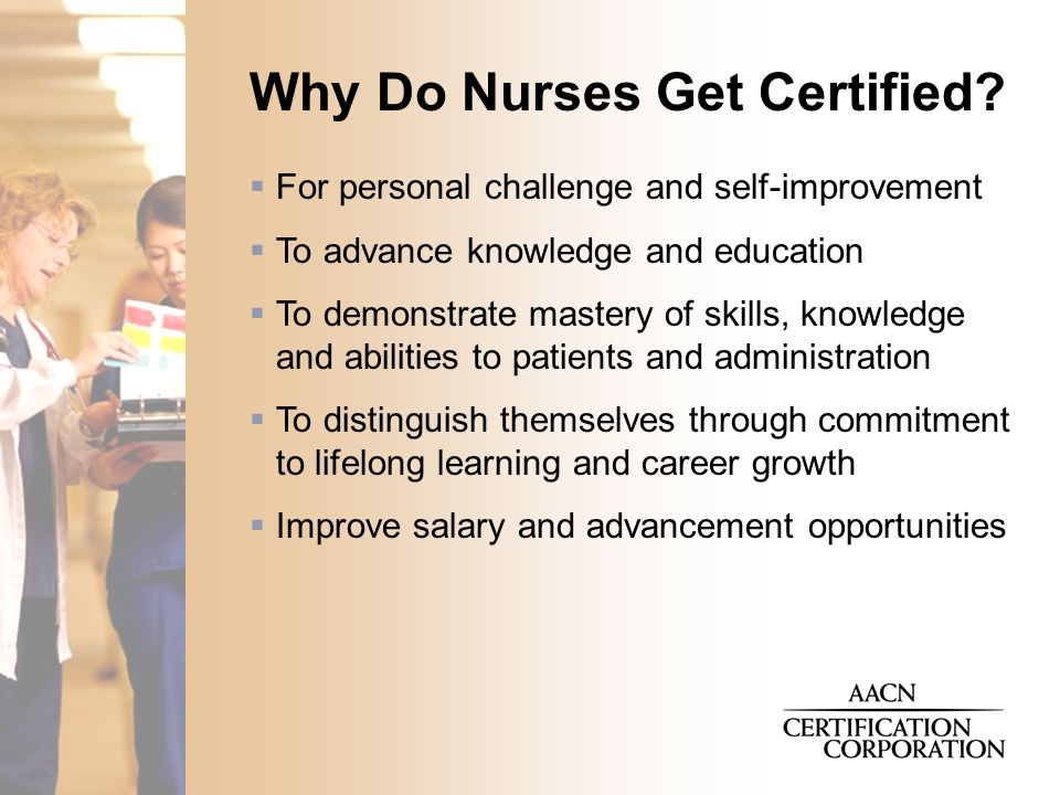  For personal challenge and self-improvement  To advance knowledge and education  To demonstrate mastery of skills, knowledge and abilities to patients and administration  To distinguish themselves through commitment to lifelong learning and career growth  Improve salary and advancement opportunities Why Do Nurses Get Certified