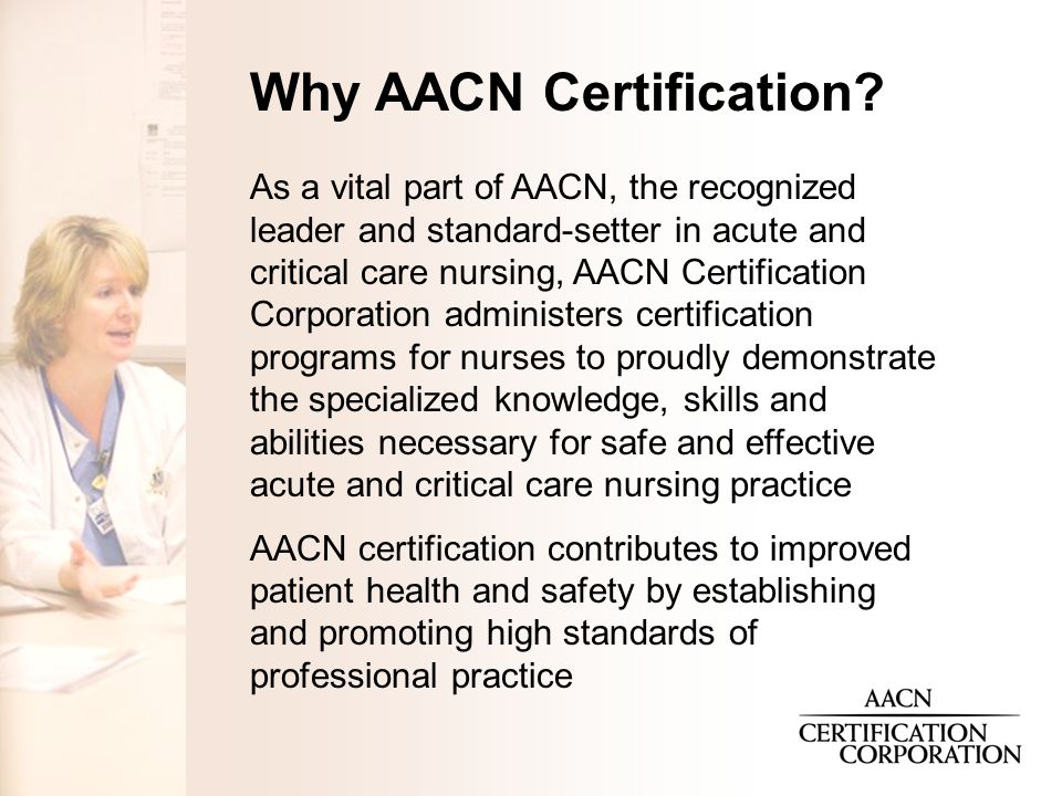 As a vital part of AACN, the recognized leader and standard-setter in acute and critical care nursing, AACN Certification Corporation administers certification programs for nurses to proudly demonstrate the specialized knowledge, skills and abilities necessary for safe and effective acute and critical care nursing practice AACN certification contributes to improved patient health and safety by establishing and promoting high standards of professional practice Why AACN Certification