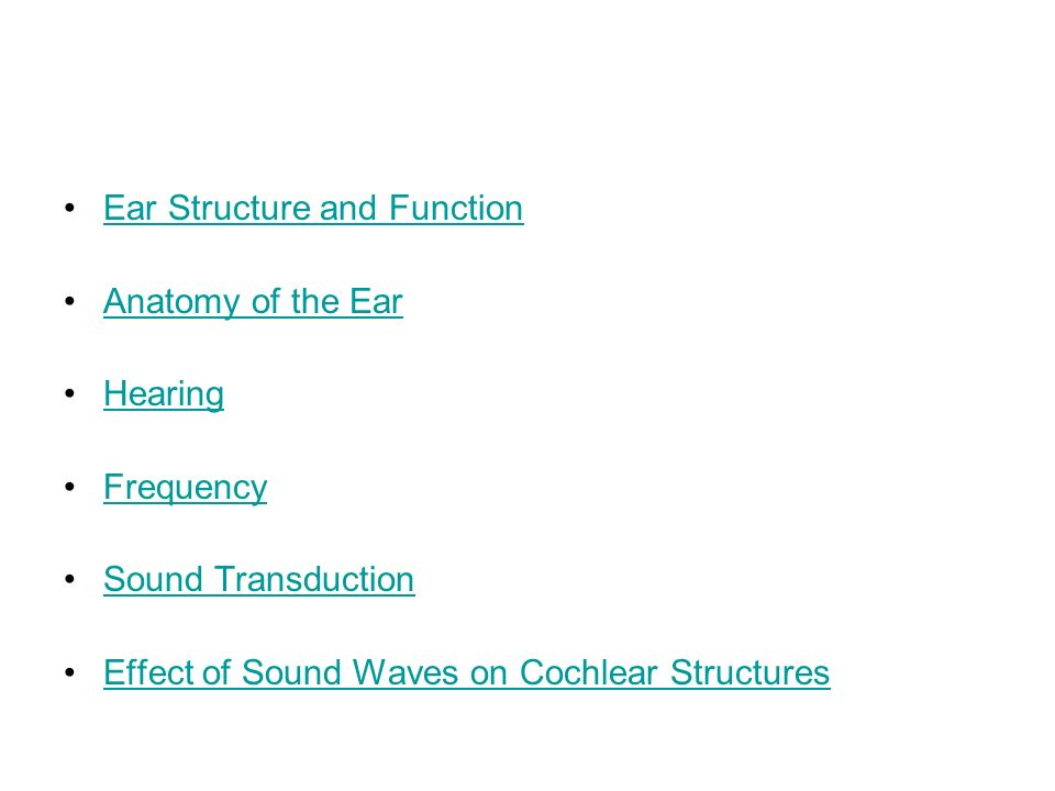 Ear Structure and Function Anatomy of the Ear Hearing Frequency Sound Transduction Effect of Sound Waves on Cochlear Structures