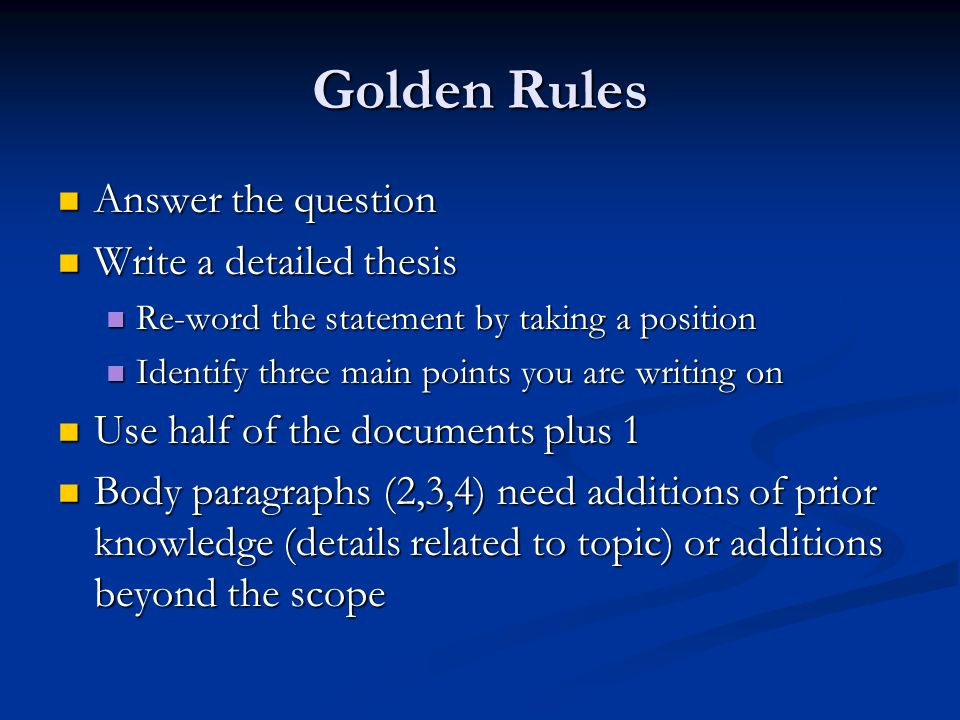 Golden Rules Answer the question Answer the question Write a detailed thesis Write a detailed thesis Re-word the statement by taking a position Re-word the statement by taking a position Identify three main points you are writing on Identify three main points you are writing on Use half of the documents plus 1 Use half of the documents plus 1 Body paragraphs (2,3,4) need additions of prior knowledge (details related to topic) or additions beyond the scope Body paragraphs (2,3,4) need additions of prior knowledge (details related to topic) or additions beyond the scope