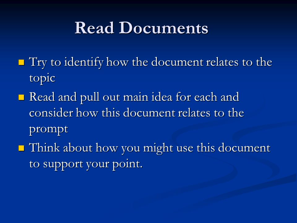 Read Documents Try to identify how the document relates to the topic Try to identify how the document relates to the topic Read and pull out main idea for each and consider how this document relates to the prompt Read and pull out main idea for each and consider how this document relates to the prompt Think about how you might use this document to support your point.