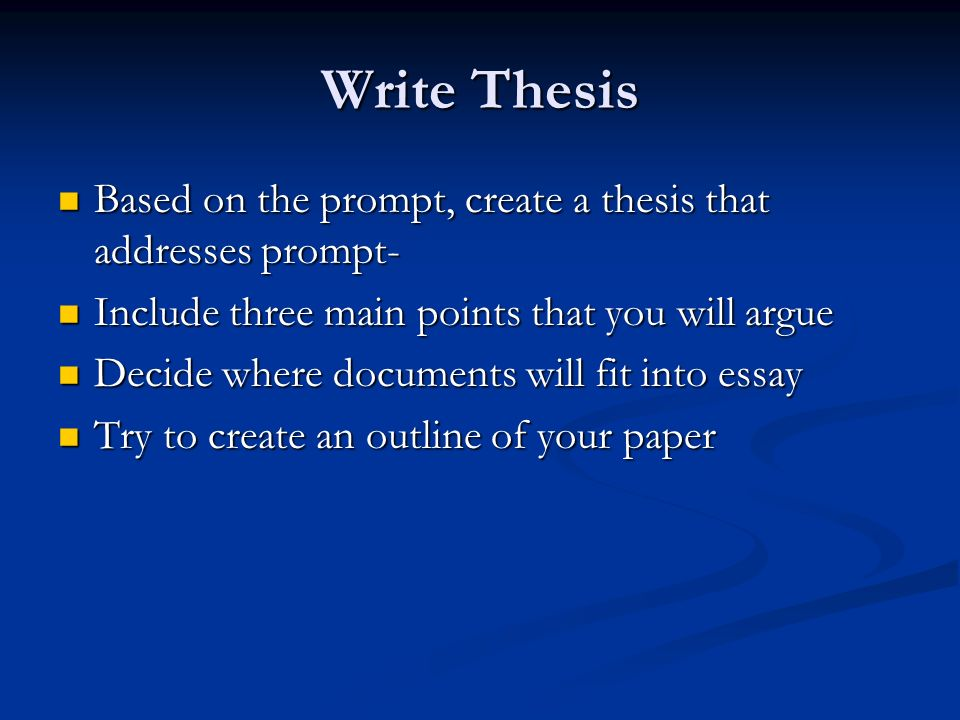Write Thesis Based on the prompt, create a thesis that addresses prompt- Based on the prompt, create a thesis that addresses prompt- Include three main points that you will argue Include three main points that you will argue Decide where documents will fit into essay Decide where documents will fit into essay Try to create an outline of your paper Try to create an outline of your paper