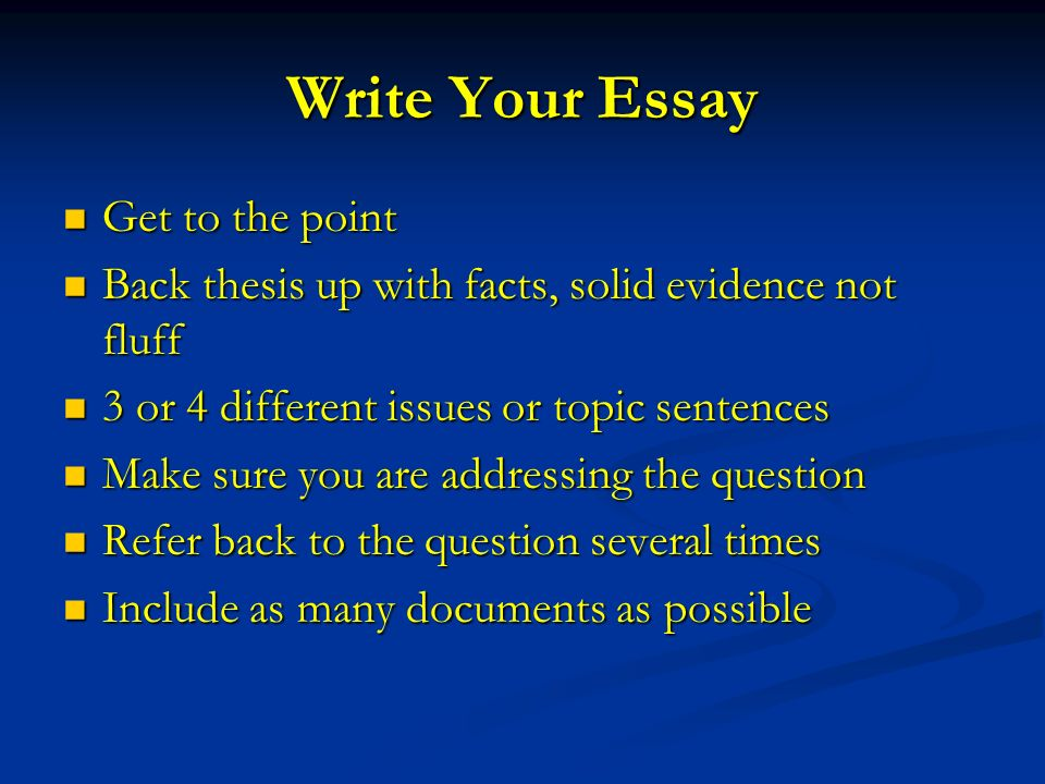 Write Your Essay Get to the point Get to the point Back thesis up with facts, solid evidence not fluff Back thesis up with facts, solid evidence not fluff 3 or 4 different issues or topic sentences 3 or 4 different issues or topic sentences Make sure you are addressing the question Make sure you are addressing the question Refer back to the question several times Refer back to the question several times Include as many documents as possible Include as many documents as possible