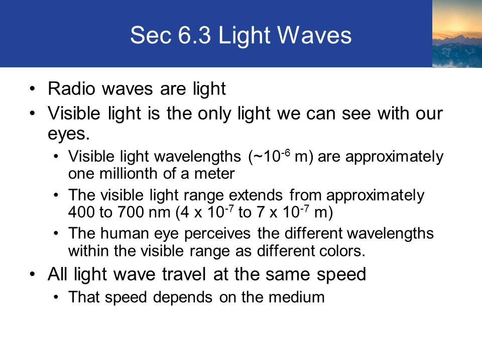Sec 6.3 Light Waves Radio waves are light Visible light is the only light we can see with our eyes.