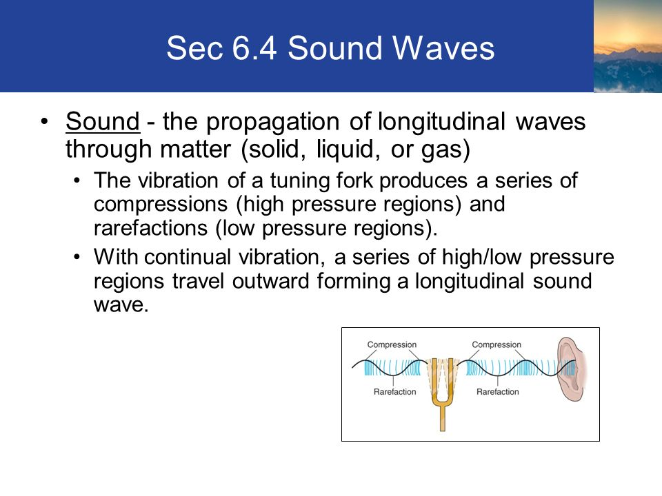 Sec 6.4 Sound Waves Sound - the propagation of longitudinal waves through matter (solid, liquid, or gas) The vibration of a tuning fork produces a series of compressions (high pressure regions) and rarefactions (low pressure regions).