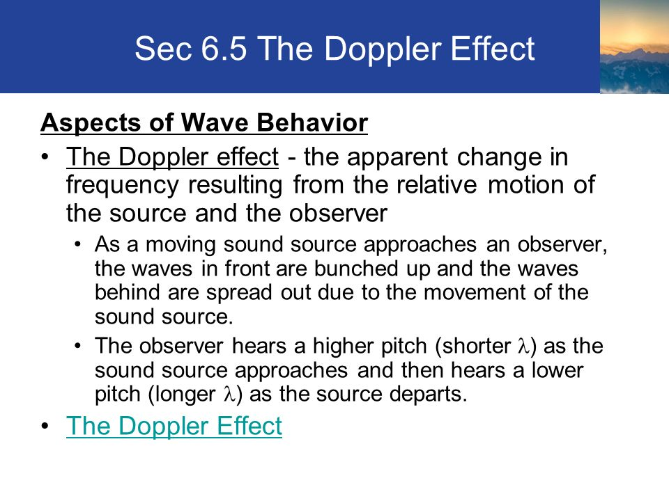 Sec 6.5 The Doppler Effect Aspects of Wave Behavior The Doppler effect - the apparent change in frequency resulting from the relative motion of the source and the observer As a moving sound source approaches an observer, the waves in front are bunched up and the waves behind are spread out due to the movement of the sound source.