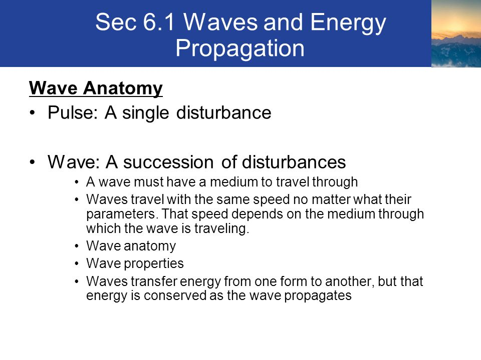 Sec 6.1 Waves and Energy Propagation Wave Anatomy Pulse: A single disturbance Wave: A succession of disturbances A wave must have a medium to travel through Waves travel with the same speed no matter what their parameters.