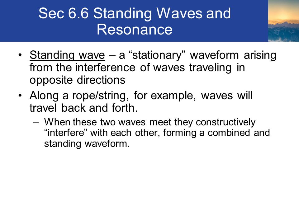 Sec 6.6 Standing Waves and Resonance Standing wave – a stationary waveform arising from the interference of waves traveling in opposite directions Along a rope/string, for example, waves will travel back and forth.