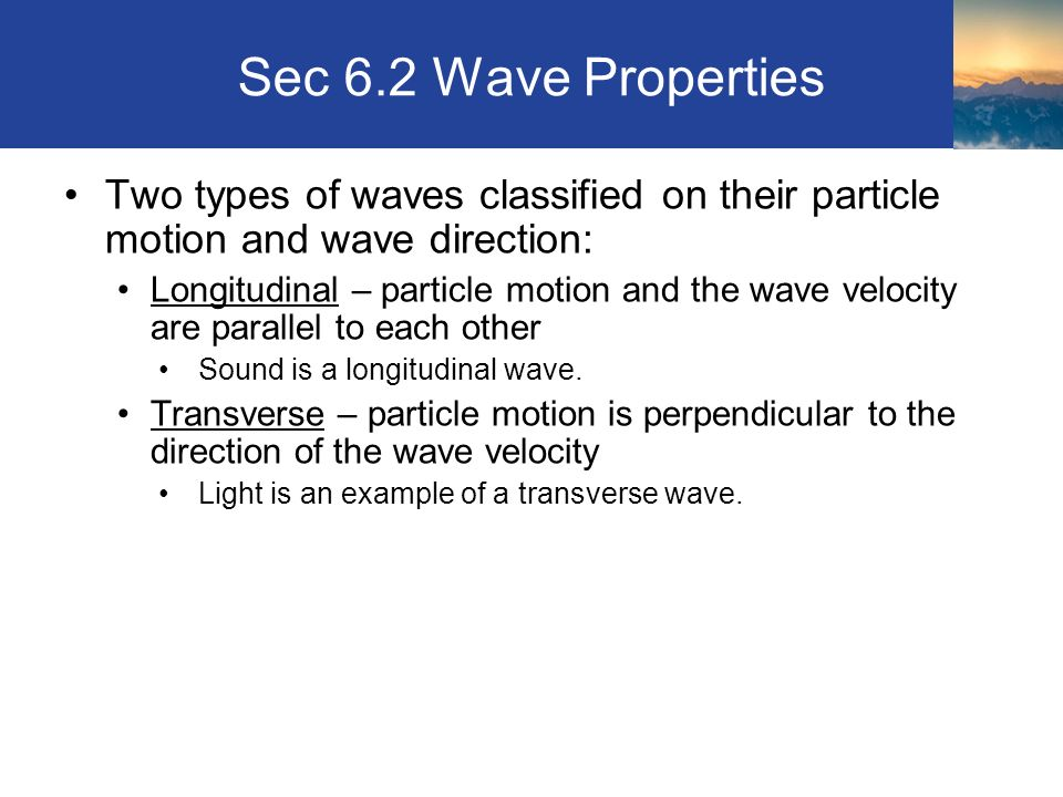 Sec 6.2 Wave Properties Two types of waves classified on their particle motion and wave direction: Longitudinal – particle motion and the wave velocity are parallel to each other Sound is a longitudinal wave.