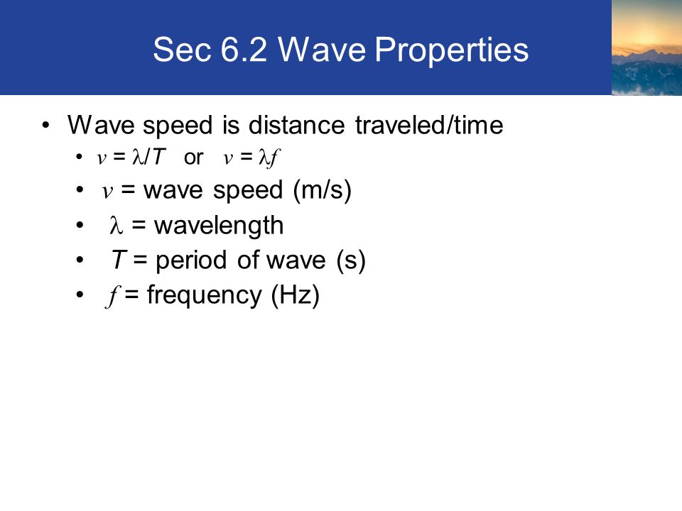 Sec 6.2 Wave Properties Wave speed is distance traveled/time v = /T or v = f v = wave speed (m/s) = wavelength T = period of wave (s) f = frequency (Hz) Section 6.2