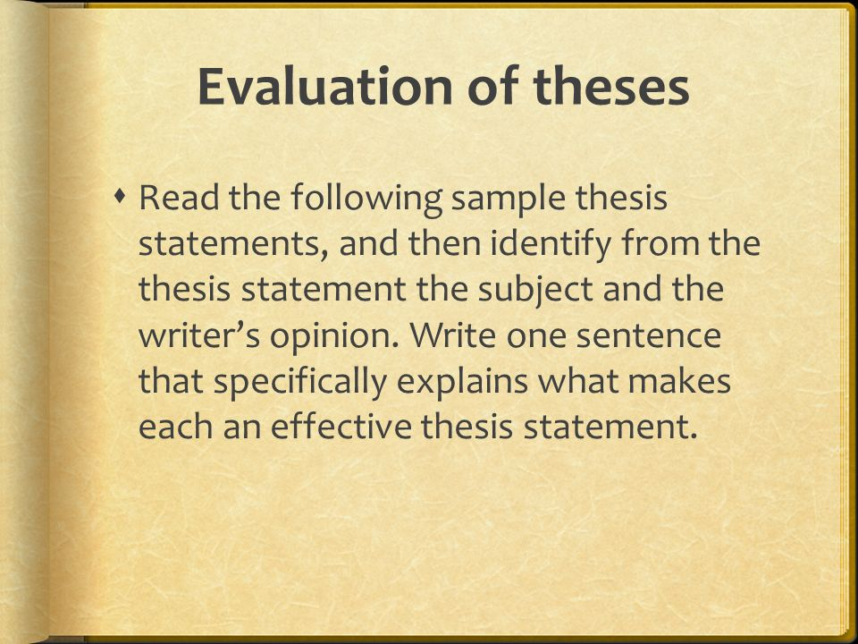 Evaluation of theses  Read the following sample thesis statements, and then identify from the thesis statement the subject and the writer's opinion.