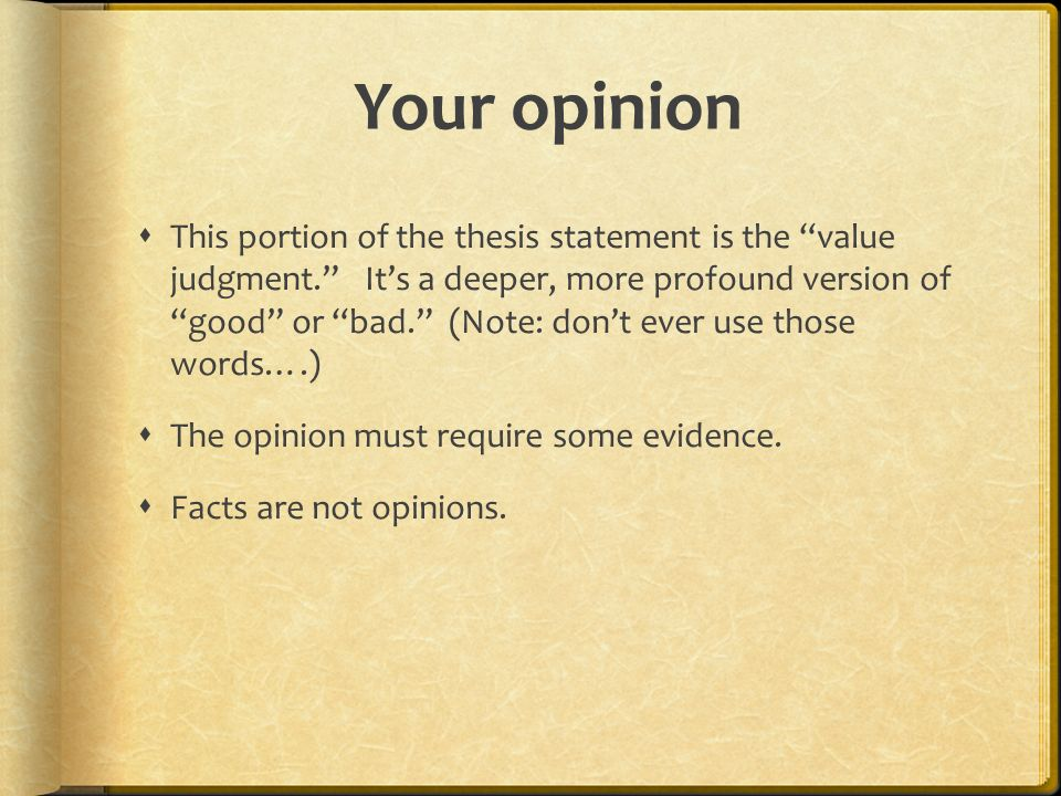 Your opinion  This portion of the thesis statement is the value judgment. It's a deeper, more profound version of good or bad. (Note: don't ever use those words….)  The opinion must require some evidence.