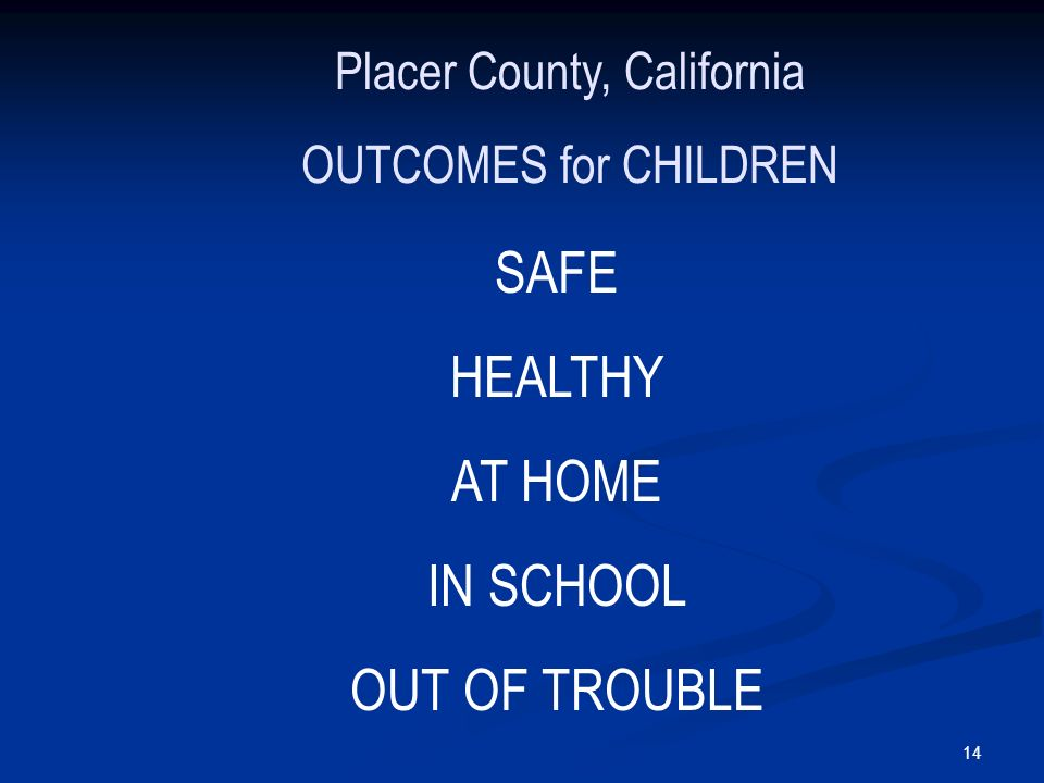 14 Placer County, California OUTCOMES for CHILDREN SAFE HEALTHY AT HOME IN SCHOOL OUT OF TROUBLE