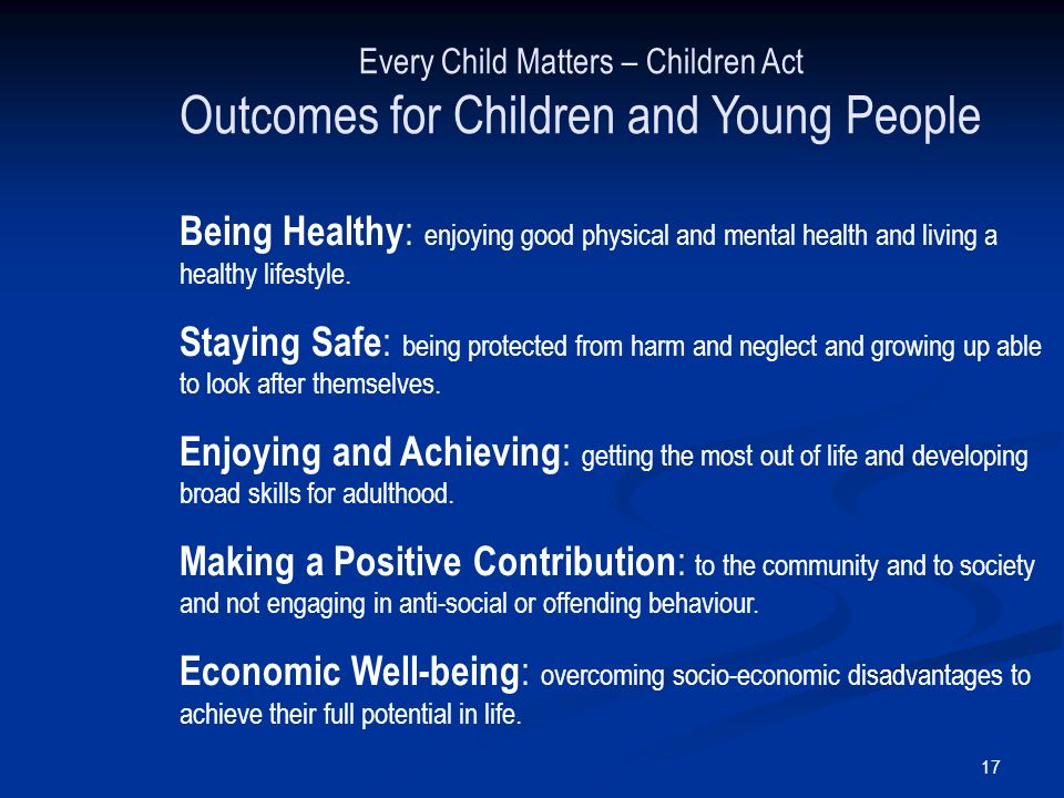 17 Every Child Matters – Children Act Outcomes for Children and Young People Being Healthy : enjoying good physical and mental health and living a healthy lifestyle.