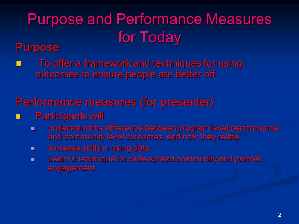 22 Purpose and Performance Measures for Today Purpose To offer a framework and techniques for using outcomes to ensure people are better off To offer a framework and techniques for using outcomes to ensure people are better off Performance measures (for presenter) Participants will Participants will understand the difference between program level performance and community level outcomes, and how they relate understand the difference between program level performance and community level outcomes, and how they relate Increase skills in using data Increase skills in using data Learn a technique for wide-spread community and partner engagement Learn a technique for wide-spread community and partner engagement