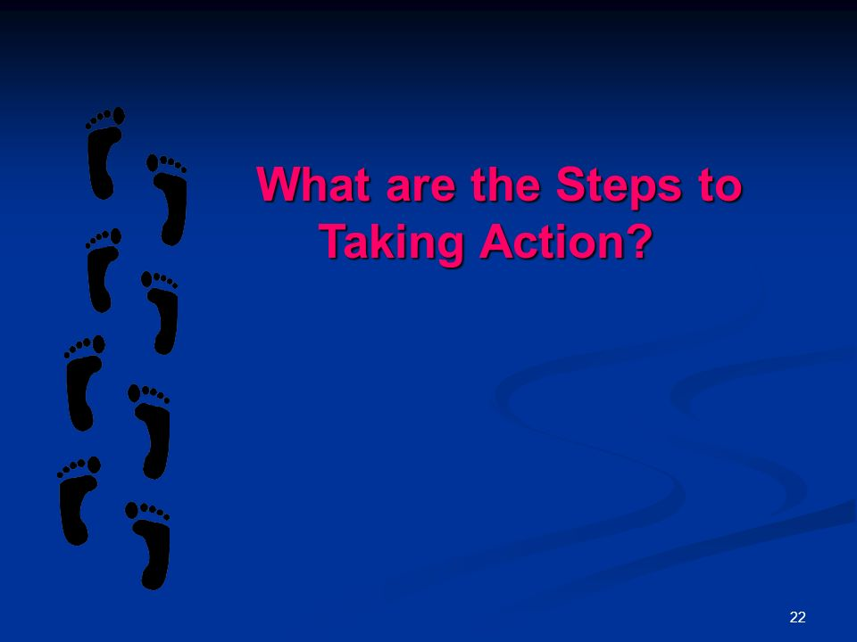 22 What are the Steps to Taking Action What are the Steps to Taking Action