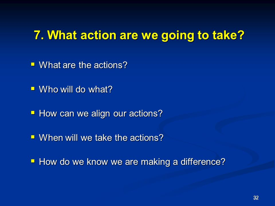 What action are we going to take. 7. What action are we going to take.