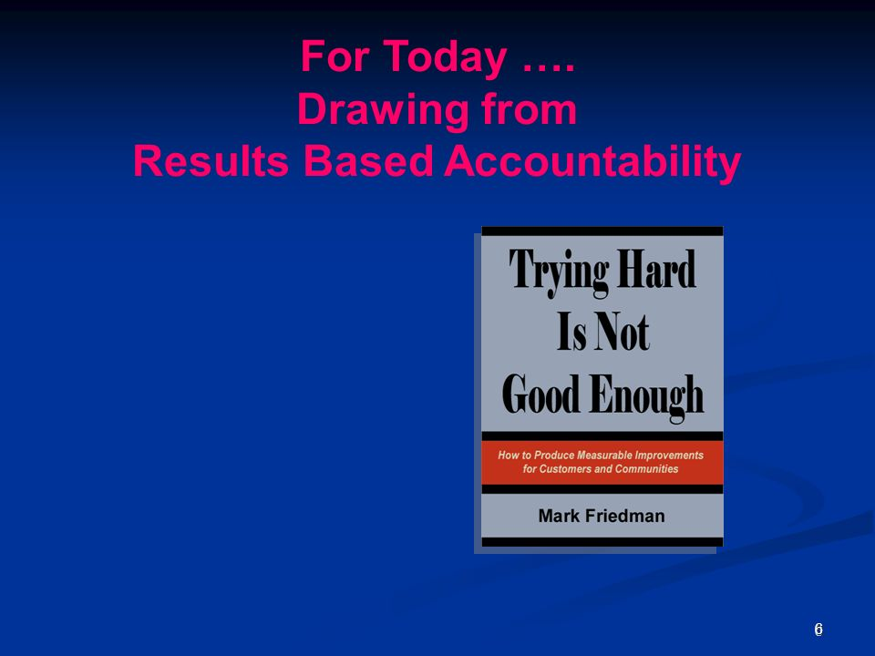 66 For Today …. Drawing from Results Based Accountability