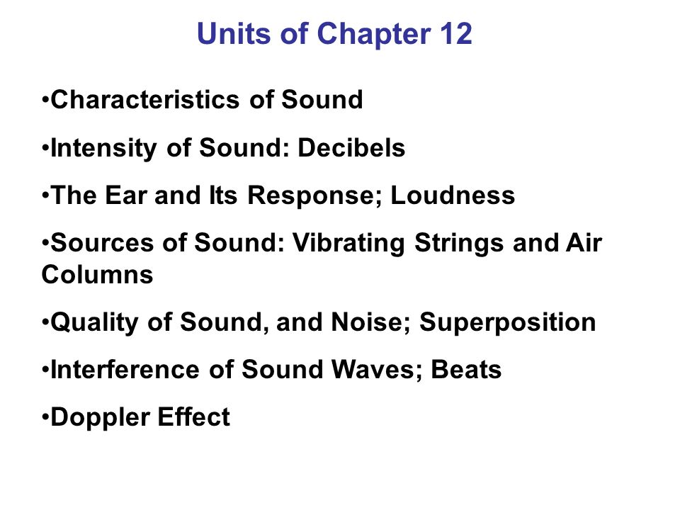 Units of Chapter 12 Characteristics of Sound Intensity of Sound: Decibels The Ear and Its Response; Loudness Sources of Sound: Vibrating Strings and Air Columns Quality of Sound, and Noise; Superposition Interference of Sound Waves; Beats Doppler Effect