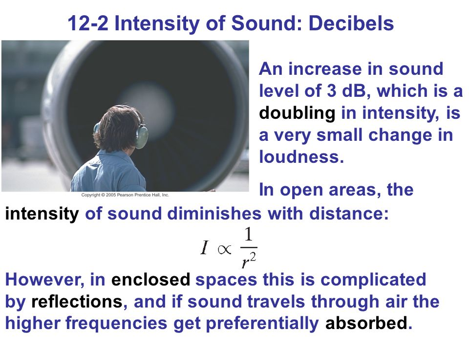12-2 Intensity of Sound: Decibels An increase in sound level of 3 dB, which is a doubling in intensity, is a very small change in loudness.