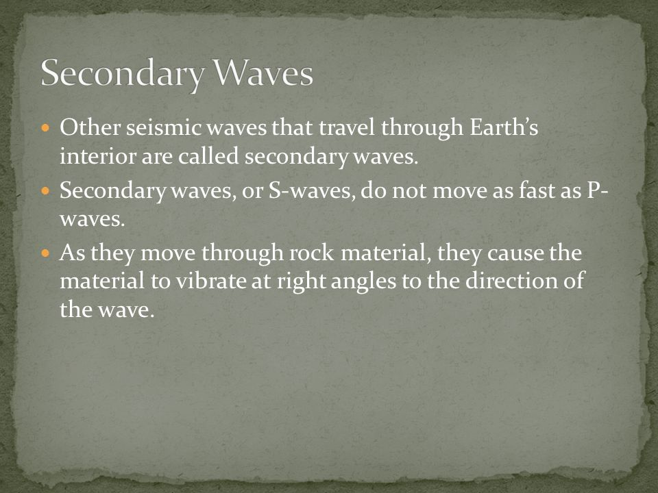 Other seismic waves that travel through Earth's interior are called secondary waves.