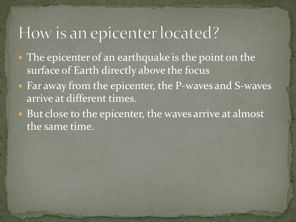 The epicenter of an earthquake is the point on the surface of Earth directly above the focus Far away from the epicenter, the P-waves and S-waves arrive at different times.