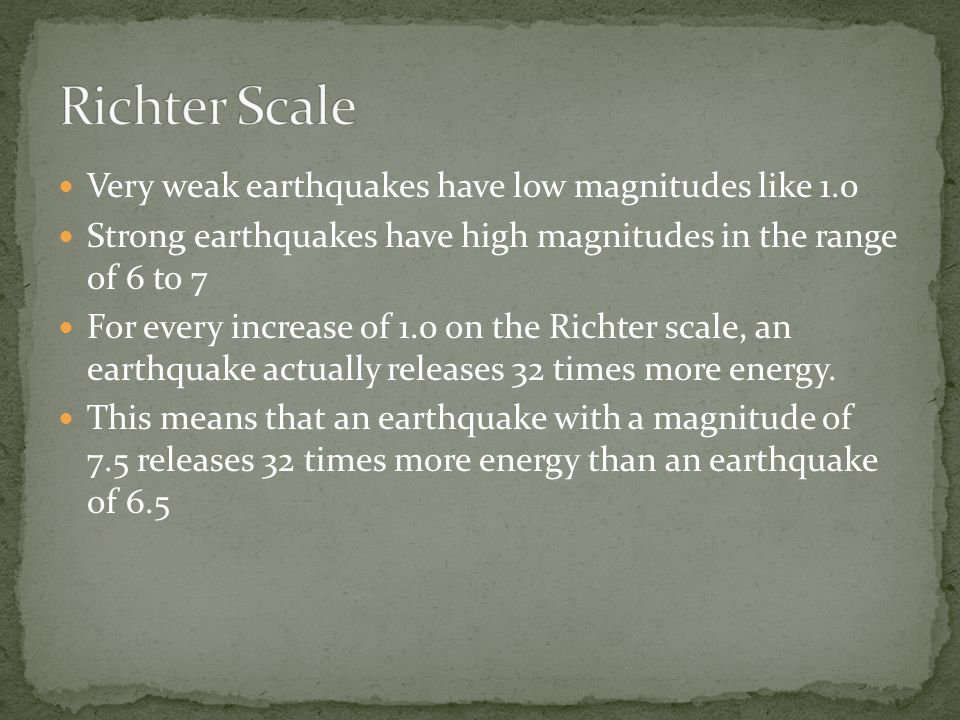 Very weak earthquakes have low magnitudes like 1.0 Strong earthquakes have high magnitudes in the range of 6 to 7 For every increase of 1.0 on the Richter scale, an earthquake actually releases 32 times more energy.