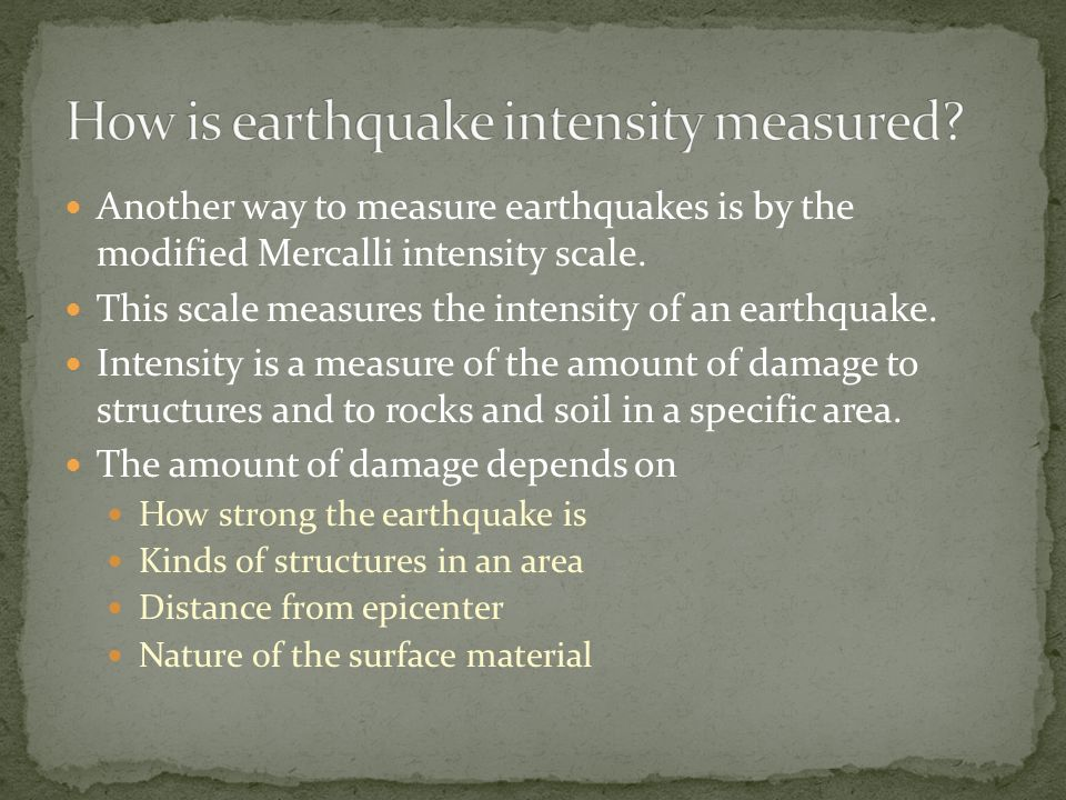 Another way to measure earthquakes is by the modified Mercalli intensity scale.