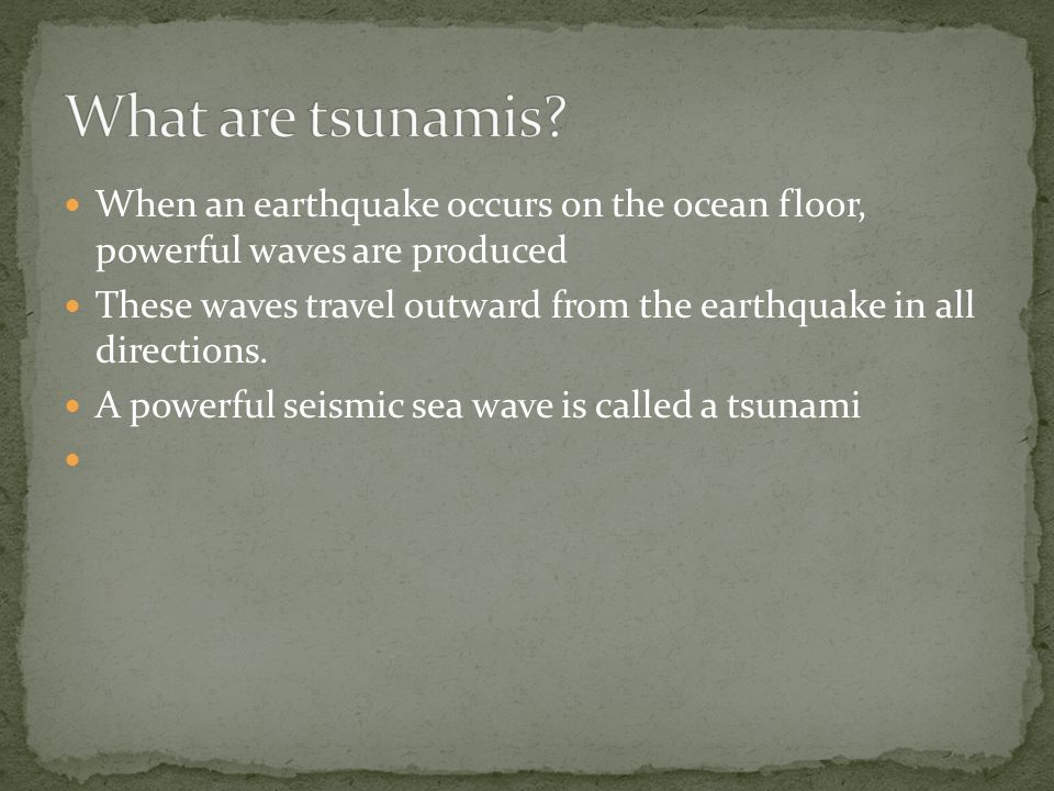 When an earthquake occurs on the ocean floor, powerful waves are produced These waves travel outward from the earthquake in all directions.