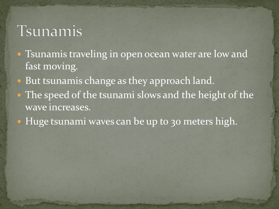 Tsunamis traveling in open ocean water are low and fast moving.