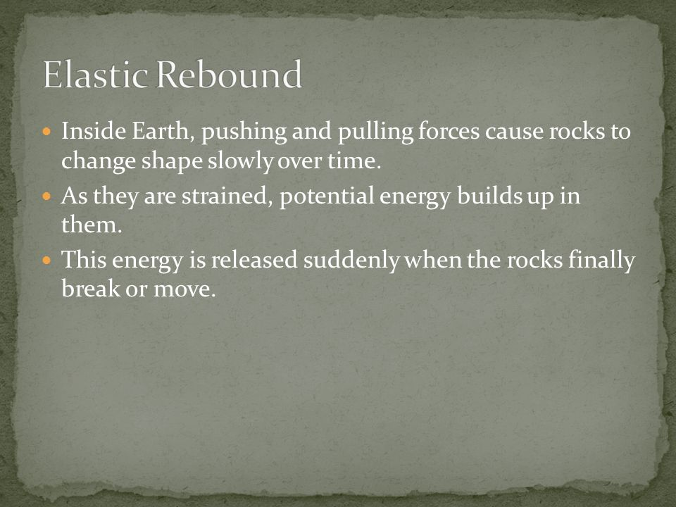 Inside Earth, pushing and pulling forces cause rocks to change shape slowly over time.