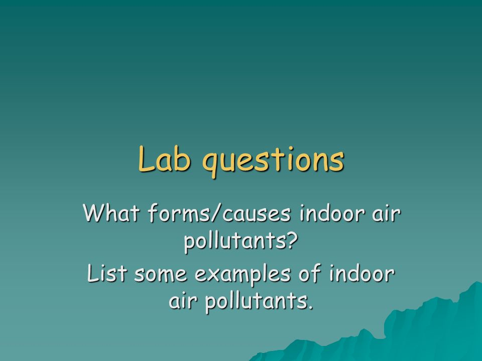 Lab questions What forms/causes indoor air pollutants List some examples of indoor air pollutants.