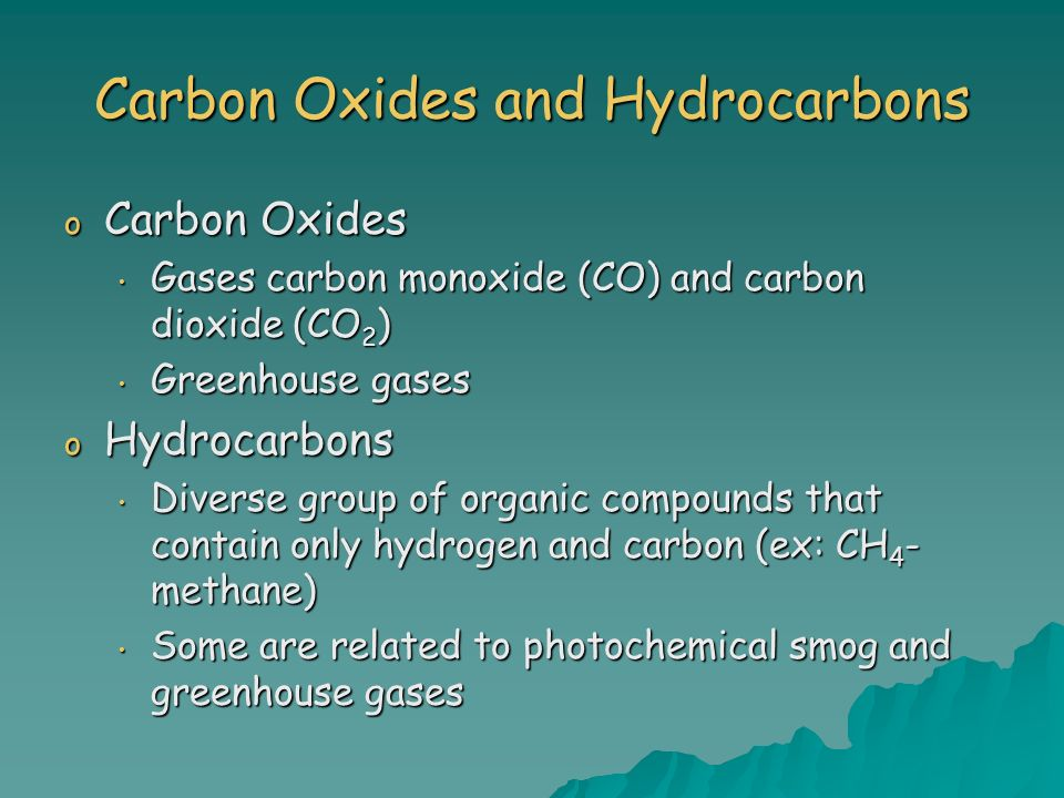 Carbon Oxides and Hydrocarbons o Carbon Oxides Gases carbon monoxide (CO) and carbon dioxide (CO 2 ) Gases carbon monoxide (CO) and carbon dioxide (CO 2 ) Greenhouse gases Greenhouse gases o Hydrocarbons Diverse group of organic compounds that contain only hydrogen and carbon (ex: CH 4 - methane) Diverse group of organic compounds that contain only hydrogen and carbon (ex: CH 4 - methane) Some are related to photochemical smog and greenhouse gases Some are related to photochemical smog and greenhouse gases