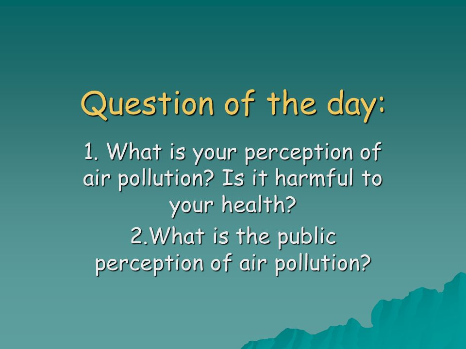 Question of the day: 1. What is your perception of air pollution.