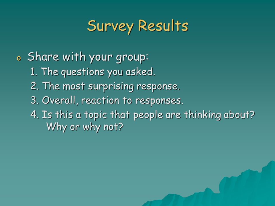 Survey Results o Share with your group: 1. The questions you asked.