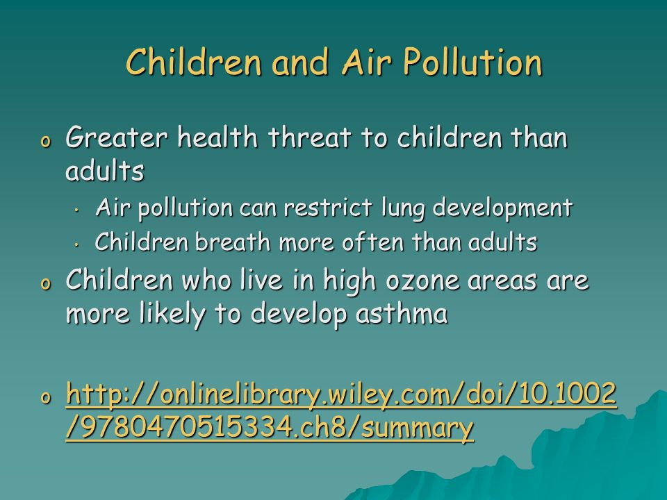 Children and Air Pollution o Greater health threat to children than adults Air pollution can restrict lung development Air pollution can restrict lung development Children breath more often than adults Children breath more often than adults o Children who live in high ozone areas are more likely to develop asthma o   / ch8/summary   / ch8/summary   / ch8/summary