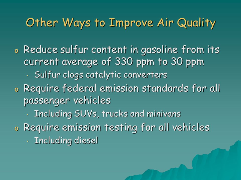 Other Ways to Improve Air Quality o Reduce sulfur content in gasoline from its current average of 330 ppm to 30 ppm Sulfur clogs catalytic converters Sulfur clogs catalytic converters o Require federal emission standards for all passenger vehicles Including SUVs, trucks and minivans Including SUVs, trucks and minivans o Require emission testing for all vehicles Including diesel Including diesel