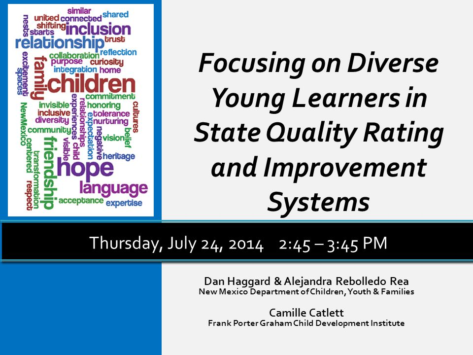 Focusing on Diverse Young Learners in State Quality Rating and Improvement Systems Dan Haggard & Alejandra Rebolledo Rea New Mexico Department of Children, Youth & Families Camille Catlett Frank Porter Graham Child Development Institute Thursday, July 24, 20142:45 – 3:45 PM